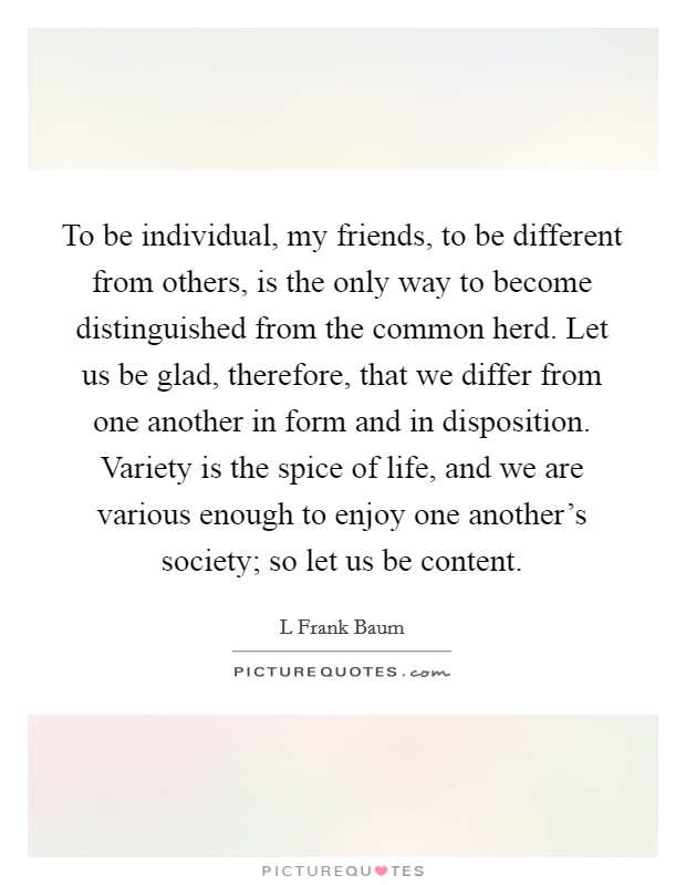 To be individual, my friends, to be different from others, is the only way to become distinguished from the common herd. Let us be glad, therefore, that we differ from one another in form and in disposition. Variety is the spice of life, and we are various enough to enjoy one another's society; so let us be content Picture Quote #1