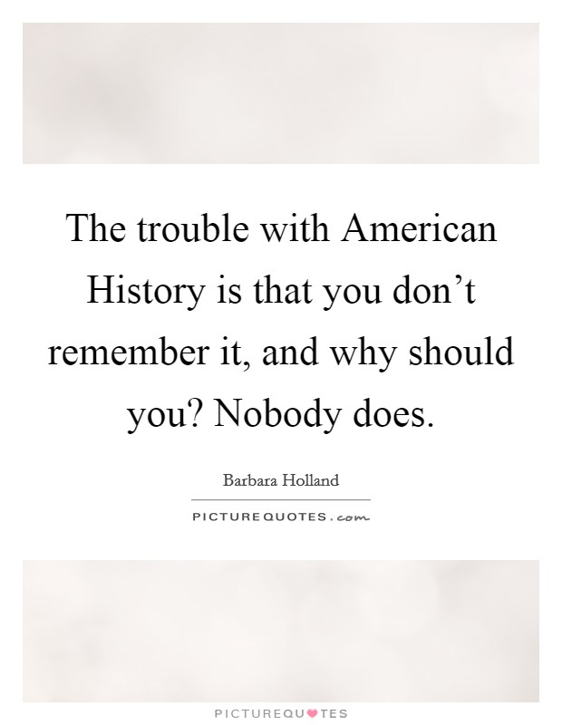 The trouble with American History is that you don't remember it, and why should you? Nobody does Picture Quote #1