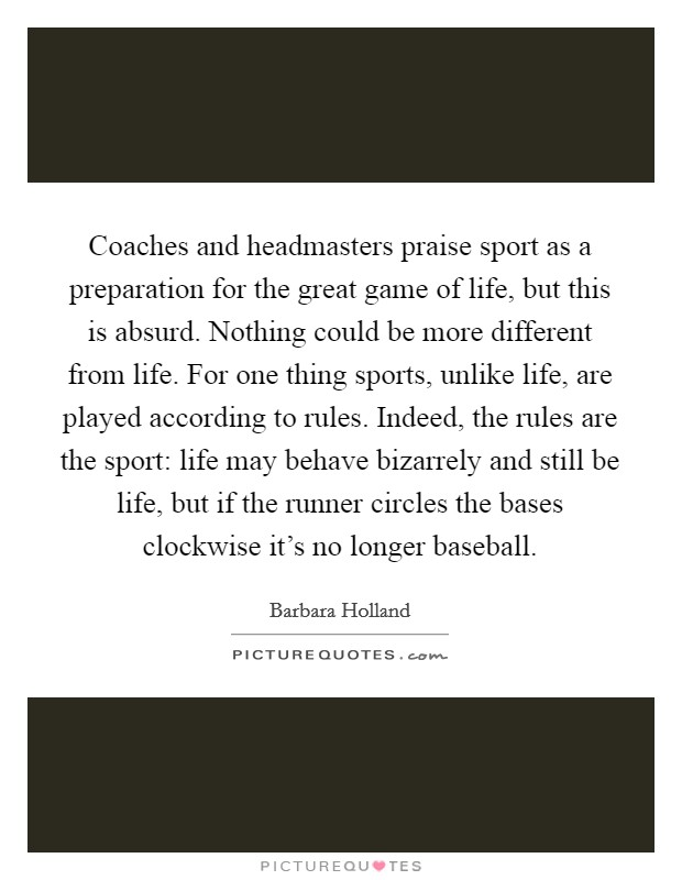 Coaches and headmasters praise sport as a preparation for the great game of life, but this is absurd. Nothing could be more different from life. For one thing sports, unlike life, are played according to rules. Indeed, the rules are the sport: life may behave bizarrely and still be life, but if the runner circles the bases clockwise it's no longer baseball Picture Quote #1