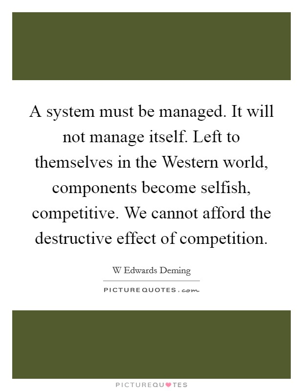 A system must be managed. It will not manage itself. Left to themselves in the Western world, components become selfish, competitive. We cannot afford the destructive effect of competition Picture Quote #1
