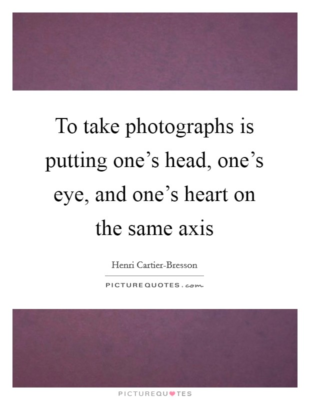 To take photographs is putting one's head, one's eye, and one's heart on the same axis Picture Quote #1