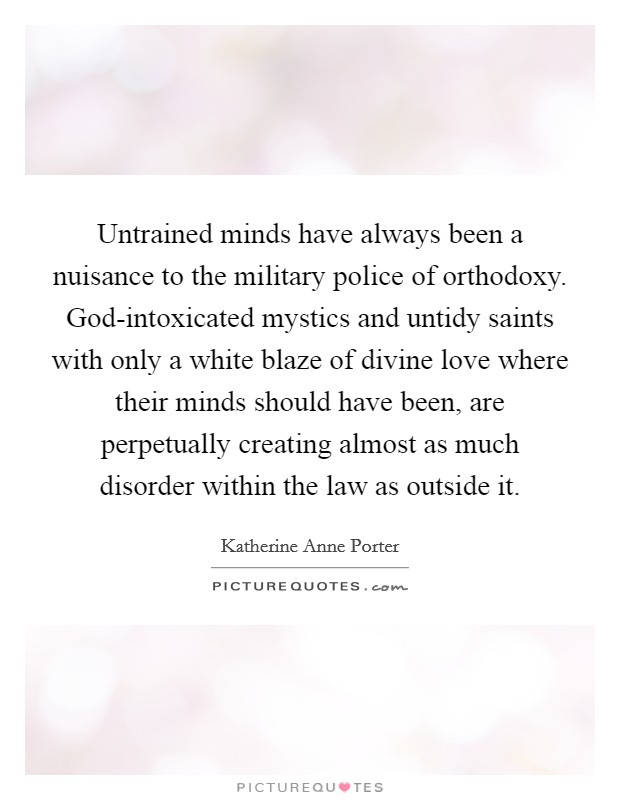 Untrained minds have always been a nuisance to the military police of orthodoxy. God-intoxicated mystics and untidy saints with only a white blaze of divine love where their minds should have been, are perpetually creating almost as much disorder within the law as outside it Picture Quote #1