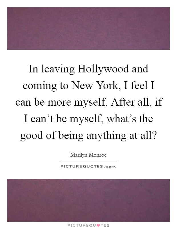 In leaving Hollywood and coming to New York, I feel I can be more myself. After all, if I can't be myself, what's the good of being anything at all? Picture Quote #1