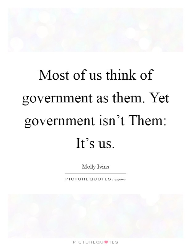 Most of us think of government as them. Yet government isn't Them: It's us Picture Quote #1