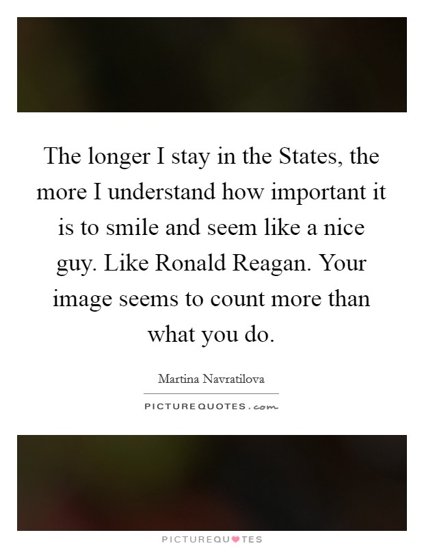 The longer I stay in the States, the more I understand how important it is to smile and seem like a nice guy. Like Ronald Reagan. Your image seems to count more than what you do Picture Quote #1