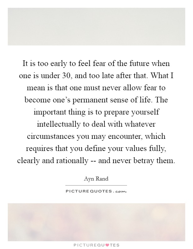 It is too early to feel fear of the future when one is under 30, and too late after that. What I mean is that one must never allow fear to become one's permanent sense of life. The important thing is to prepare yourself intellectually to deal with whatever circumstances you may encounter, which requires that you define your values fully, clearly and rationally -- and never betray them Picture Quote #1