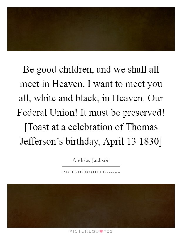 Be good children, and we shall all meet in Heaven. I want to meet you all, white and black, in Heaven. Our Federal Union! It must be preserved! [Toast at a celebration of Thomas Jefferson's birthday, April 13 1830] Picture Quote #1