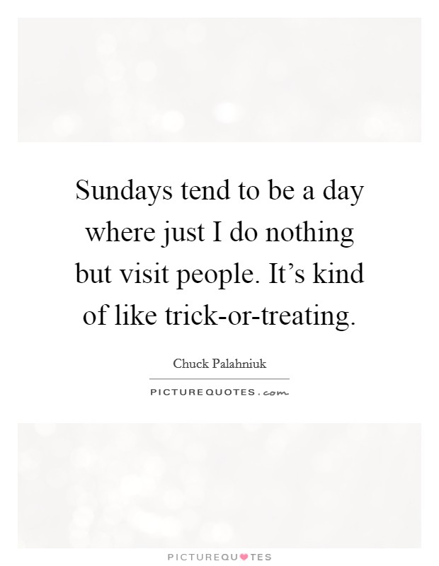 Sundays tend to be a day where just I do nothing but visit people. It's kind of like trick-or-treating Picture Quote #1
