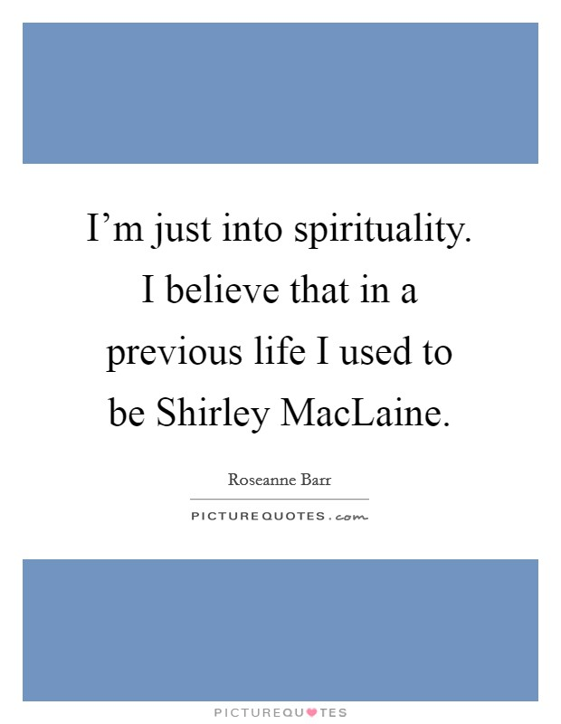 I'm just into spirituality. I believe that in a previous life I used to be Shirley MacLaine Picture Quote #1