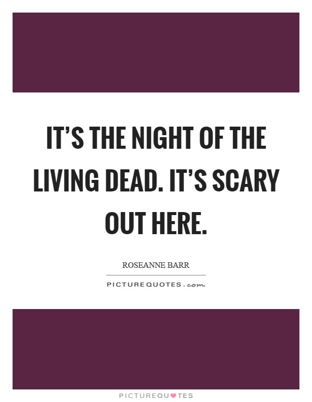It's the Night of the Living Dead. It's scary out here Picture Quote #1