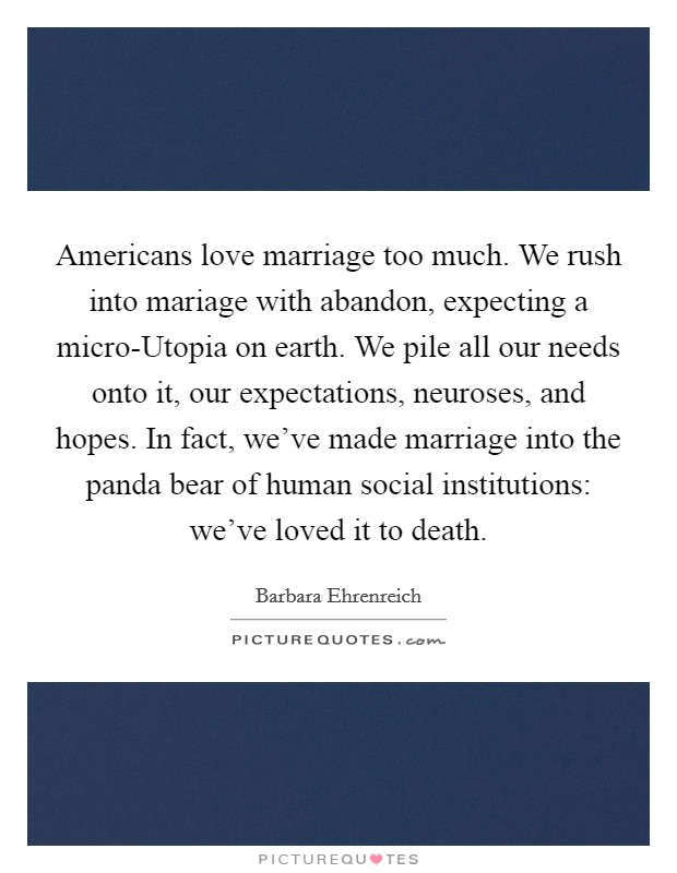 Americans love marriage too much. We rush into mariage with abandon, expecting a micro-Utopia on earth. We pile all our needs onto it, our expectations, neuroses, and hopes. In fact, we've made marriage into the panda bear of human social institutions: we've loved it to death Picture Quote #1