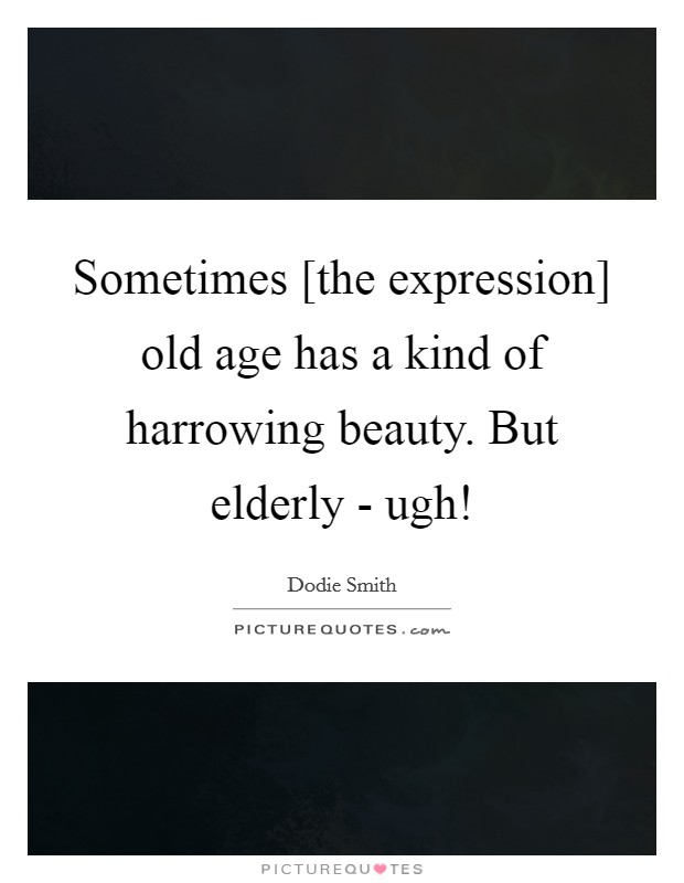 Sometimes [the expression] old age has a kind of harrowing beauty. But elderly - ugh! Picture Quote #1