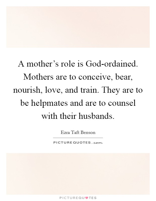 A mother's role is God-ordained. Mothers are to conceive, bear, nourish, love, and train. They are to be helpmates and are to counsel with their husbands Picture Quote #1