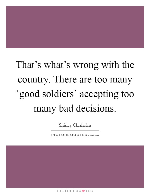That's what's wrong with the country. There are too many 'good soldiers' accepting too many bad decisions Picture Quote #1