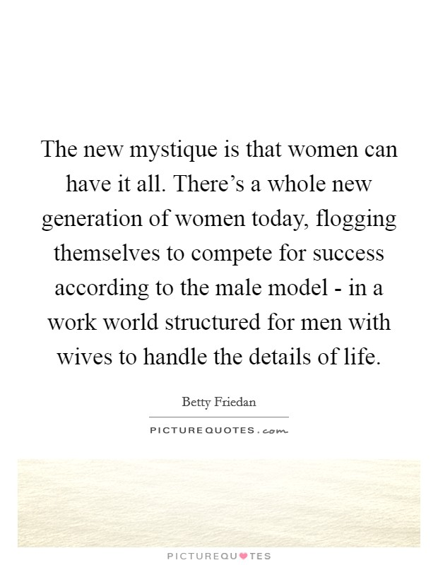 The new mystique is that women can have it all. There's a whole new generation of women today, flogging themselves to compete for success according to the male model - in a work world structured for men with wives to handle the details of life Picture Quote #1