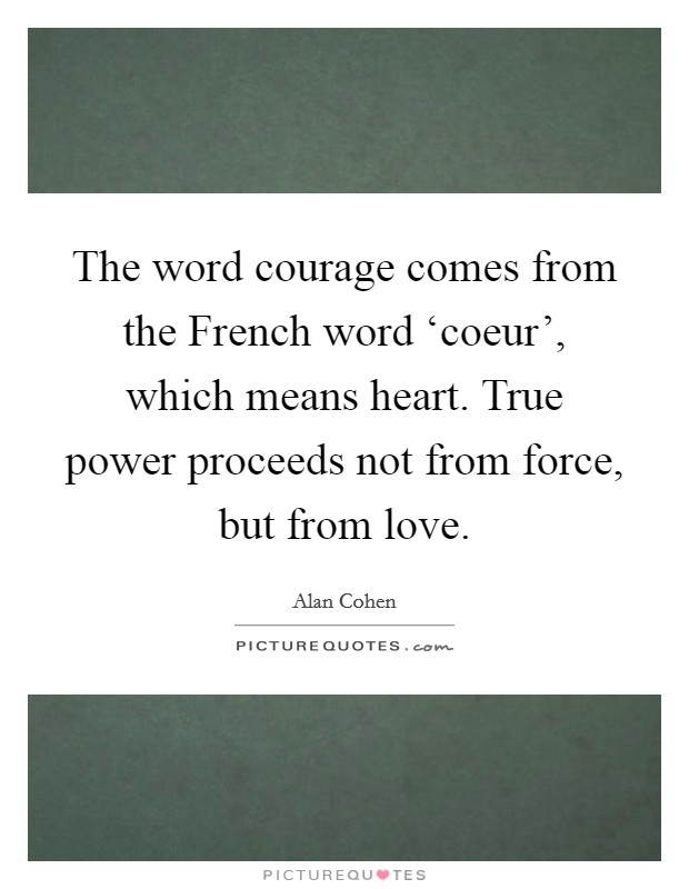 The word courage comes from the French word 'coeur', which means heart. True power proceeds not from force, but from love Picture Quote #1