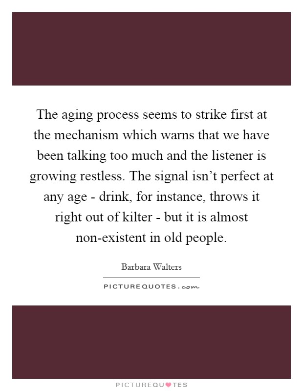 The aging process seems to strike first at the mechanism which warns that we have been talking too much and the listener is growing restless. The signal isn't perfect at any age - drink, for instance, throws it right out of kilter - but it is almost non-existent in old people Picture Quote #1
