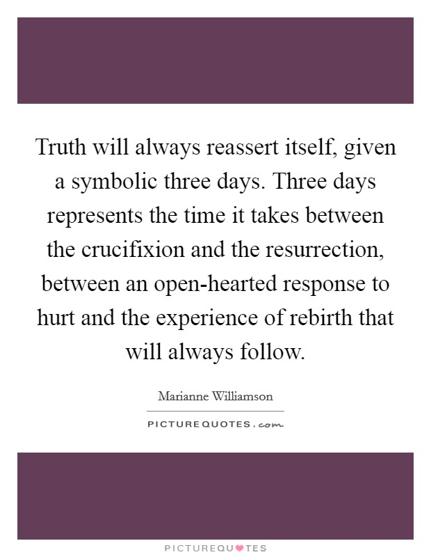 Truth will always reassert itself, given a symbolic three days. Three days represents the time it takes between the crucifixion and the resurrection, between an open-hearted response to hurt and the experience of rebirth that will always follow Picture Quote #1