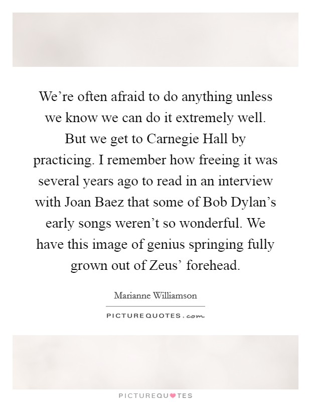 We're often afraid to do anything unless we know we can do it extremely well. But we get to Carnegie Hall by practicing. I remember how freeing it was several years ago to read in an interview with Joan Baez that some of Bob Dylan's early songs weren't so wonderful. We have this image of genius springing fully grown out of Zeus' forehead Picture Quote #1