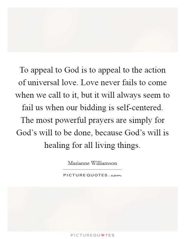 To Appeal To God Is To Appeal To The Action Of Universal Love. Love Never  Fails To Come When We Call To It, But It Will Always Seem To Fail Us When  ...