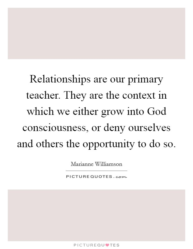Relationships are our primary teacher. They are the context in which we either grow into God consciousness, or deny ourselves and others the opportunity to do so Picture Quote #1