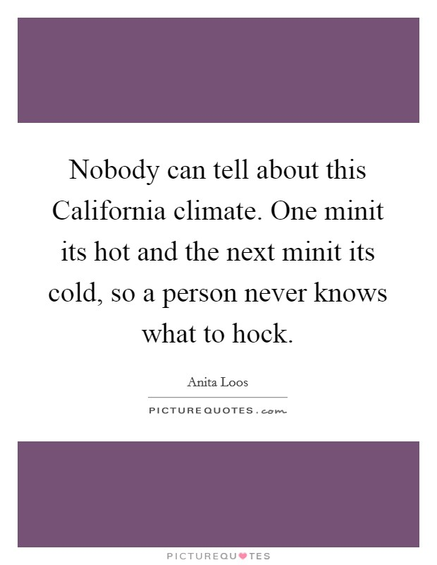 Nobody can tell about this California climate. One minit its hot and the next minit its cold, so a person never knows what to hock Picture Quote #1