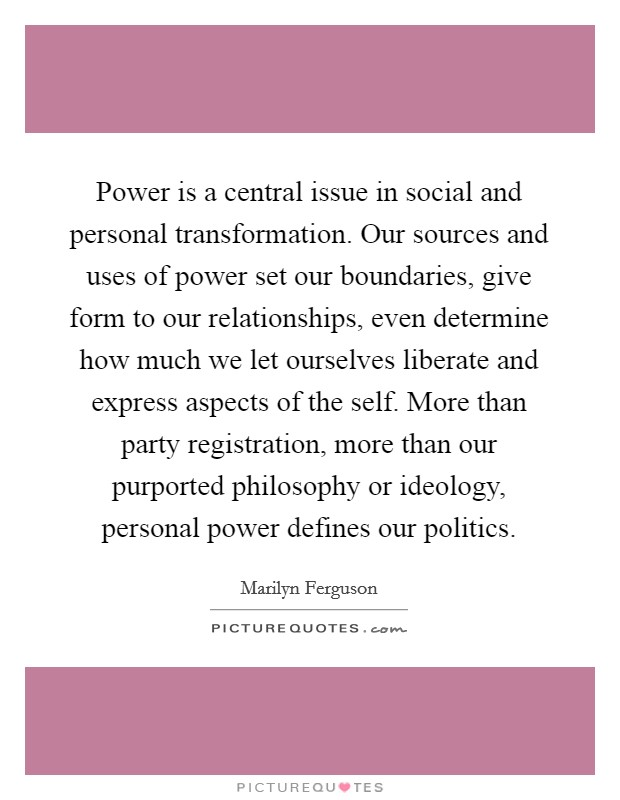 Power is a central issue in social and personal transformation. Our sources and uses of power set our boundaries, give form to our relationships, even determine how much we let ourselves liberate and express aspects of the self. More than party registration, more than our purported philosophy or ideology, personal power defines our politics Picture Quote #1