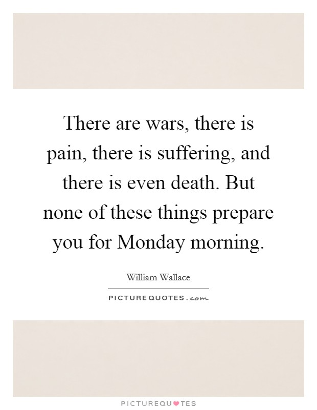 There are wars, there is pain, there is suffering, and there is even death. But none of these things prepare you for Monday morning Picture Quote #1