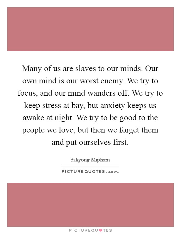 Many of us are slaves to our minds. Our own mind is our worst enemy. We try to focus, and our mind wanders off. We try to keep stress at bay, but anxiety keeps us awake at night. We try to be good to the people we love, but then we forget them and put ourselves first Picture Quote #1