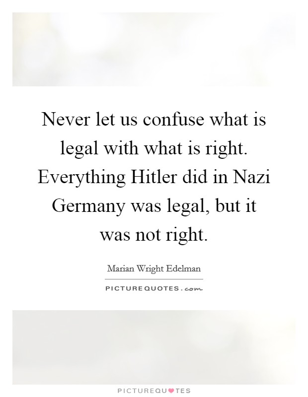Never let us confuse what is legal with what is right. Everything Hitler did in Nazi Germany was legal, but it was not right Picture Quote #1