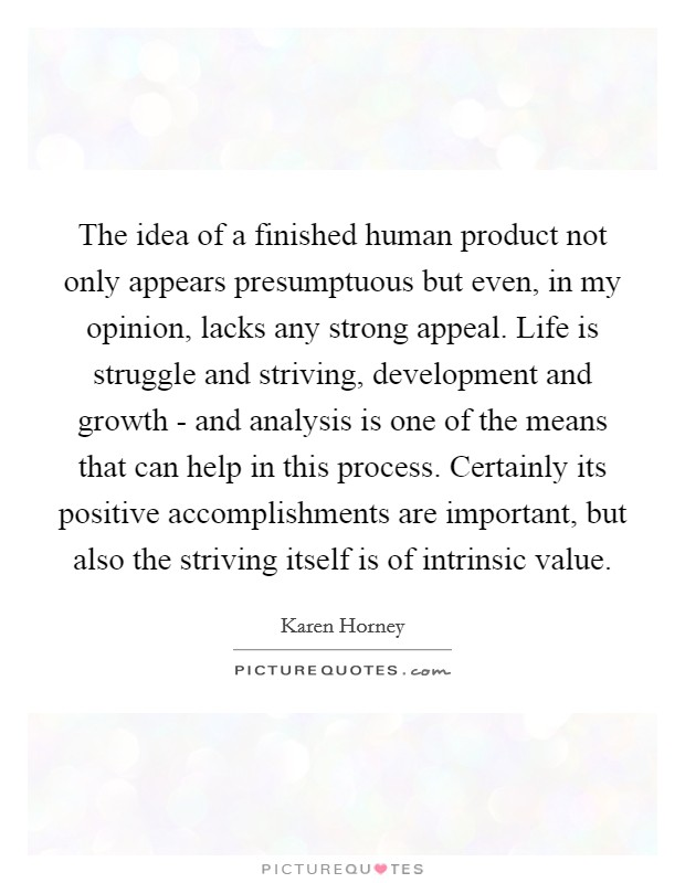 The idea of a finished human product not only appears presumptuous but even, in my opinion, lacks any strong appeal. Life is struggle and striving, development and growth - and analysis is one of the means that can help in this process. Certainly its positive accomplishments are important, but also the striving itself is of intrinsic value Picture Quote #1