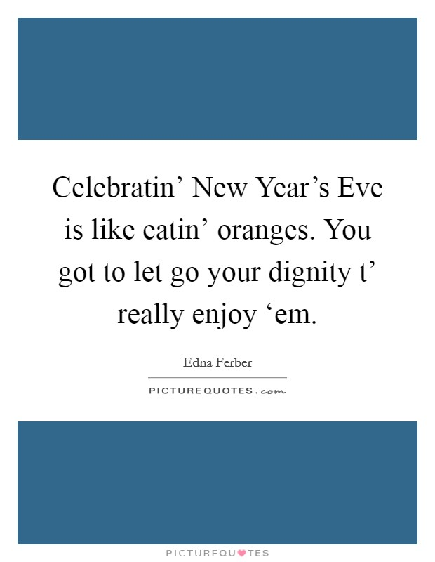 Celebratin' New Year's Eve is like eatin' oranges. You got to let go your dignity t' really enjoy 'em Picture Quote #1
