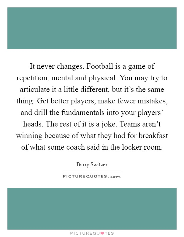 It never changes. Football is a game of repetition, mental and physical. You may try to articulate it a little different, but it's the same thing: Get better players, make fewer mistakes, and drill the fundamentals into your players' heads. The rest of it is a joke. Teams aren't winning because of what they had for breakfast of what some coach said in the locker room Picture Quote #1