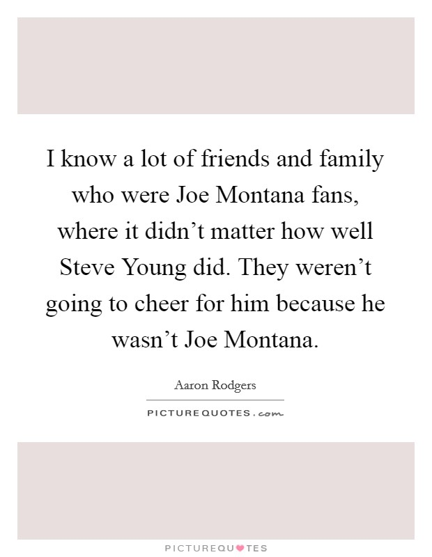 I know a lot of friends and family who were Joe Montana fans, where it didn't matter how well Steve Young did. They weren't going to cheer for him because he wasn't Joe Montana Picture Quote #1