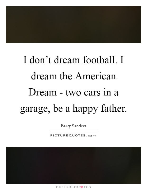 I don't dream football. I dream the American Dream - two cars in a garage, be a happy father Picture Quote #1