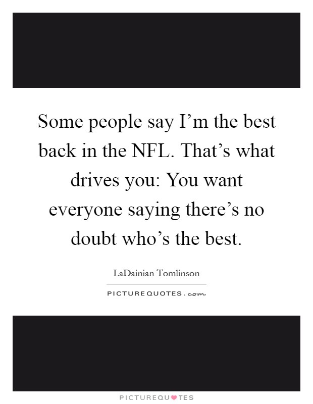 Some people say I'm the best back in the NFL. That's what drives you: You want everyone saying there's no doubt who's the best Picture Quote #1