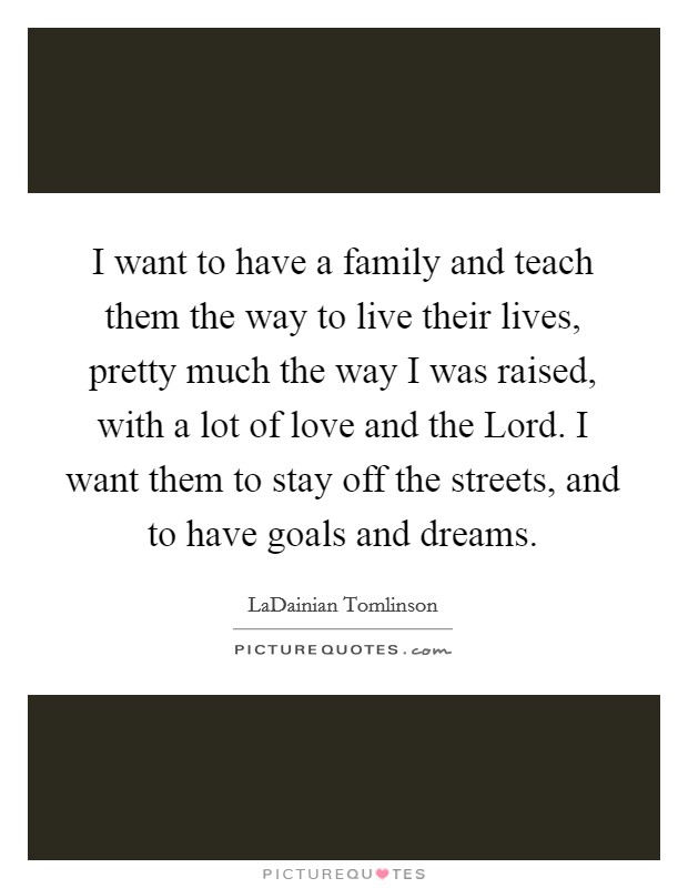 I want to have a family and teach them the way to live their lives, pretty much the way I was raised, with a lot of love and the Lord. I want them to stay off the streets, and to have goals and dreams Picture Quote #1
