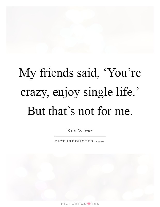 My Friends Said You Re Crazy Enjoy Single Life But Picture