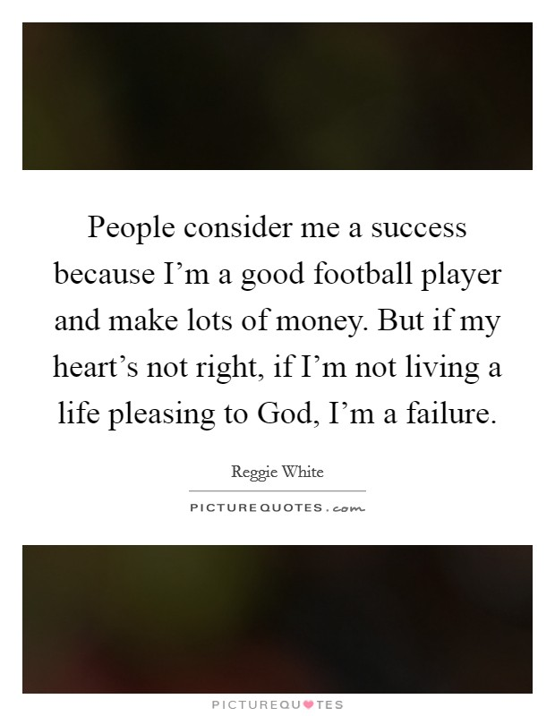 People consider me a success because I'm a good football player and make lots of money. But if my heart's not right, if I'm not living a life pleasing to God, I'm a failure Picture Quote #1