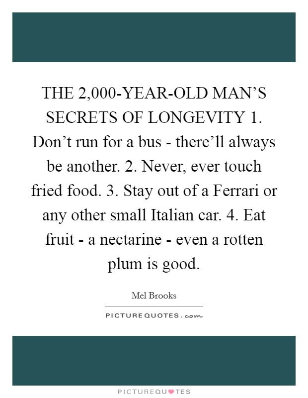 THE 2,000-YEAR-OLD MAN'S SECRETS OF LONGEVITY 1. Don't run for a bus - there'll always be another. 2. Never, ever touch fried food. 3. Stay out of a Ferrari or any other small Italian car. 4. Eat fruit - a nectarine - even a rotten plum is good Picture Quote #1