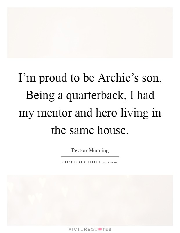 I'm proud to be Archie's son. Being a quarterback, I had my mentor and hero living in the same house Picture Quote #1