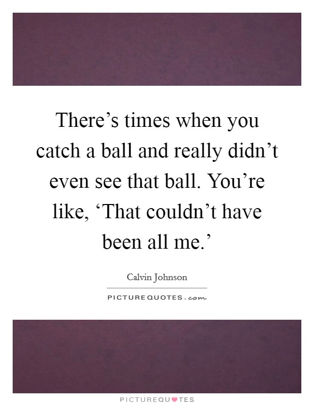 There's times when you catch a ball and really didn't even see that ball. You're like, 'That couldn't have been all me.' Picture Quote #1