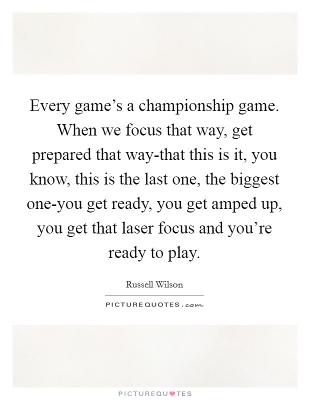 Every game's a championship game. When we focus that way, get prepared that way-that this is it, you know, this is the last one, the biggest one-you get ready, you get amped up, you get that laser focus and you're ready to play Picture Quote #1