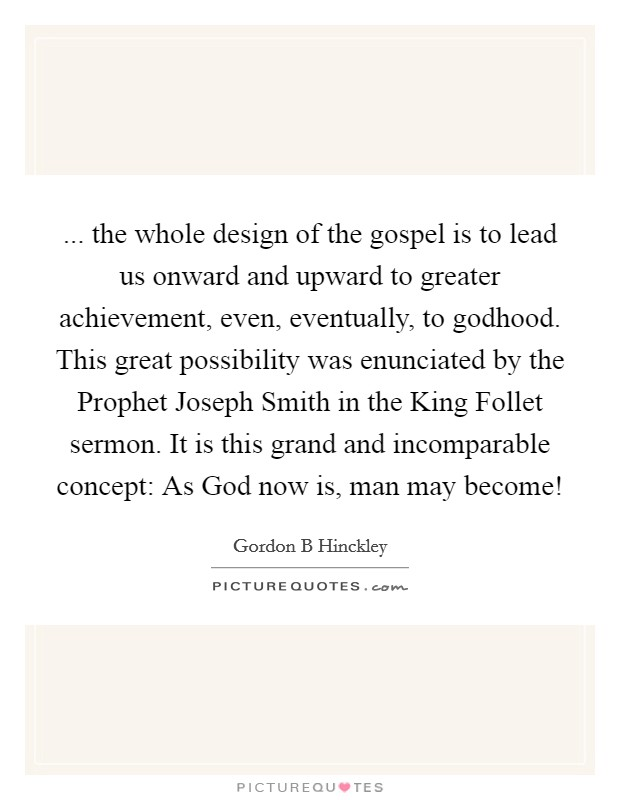 ... the whole design of the gospel is to lead us onward and upward to greater achievement, even, eventually, to godhood. This great possibility was enunciated by the Prophet Joseph Smith in the King Follet sermon. It is this grand and incomparable concept: As God now is, man may become! Picture Quote #1