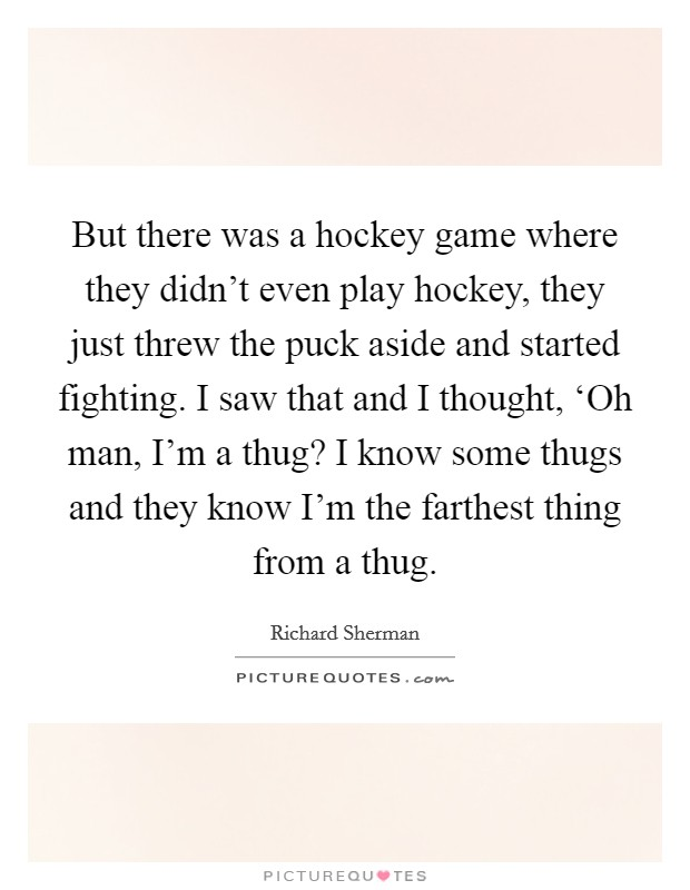 But there was a hockey game where they didn't even play hockey, they just threw the puck aside and started fighting. I saw that and I thought, 'Oh man, I'm a thug? I know some thugs and they know I'm the farthest thing from a thug Picture Quote #1