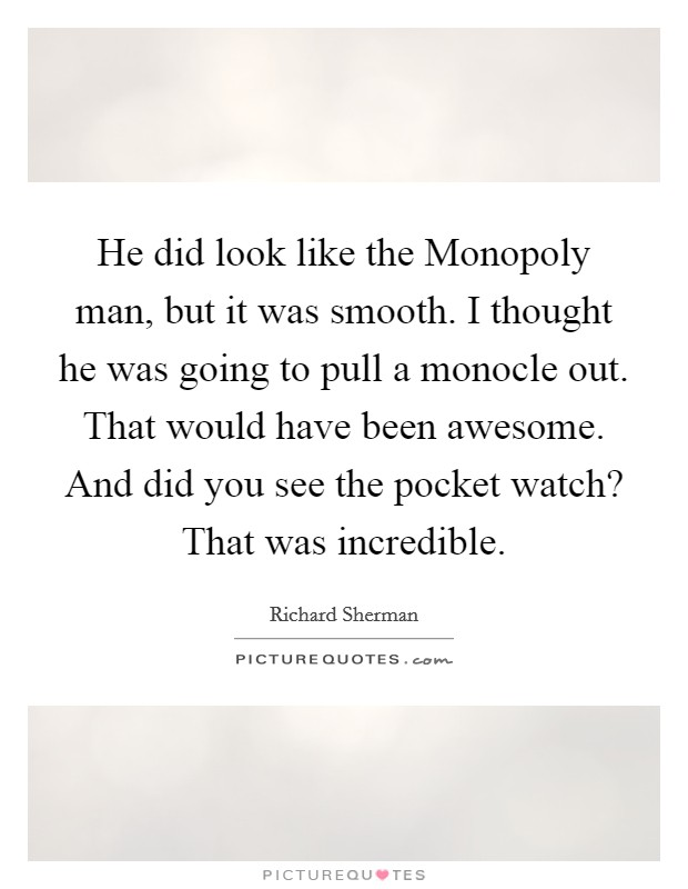 He did look like the Monopoly man, but it was smooth. I thought he was going to pull a monocle out. That would have been awesome. And did you see the pocket watch? That was incredible Picture Quote #1
