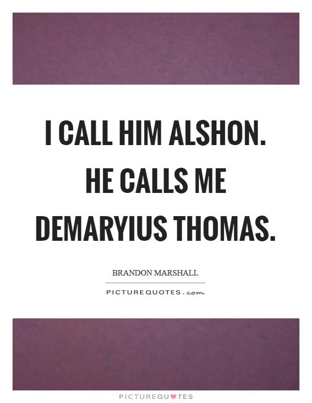 I call him Alshon. He calls me Demaryius Thomas Picture Quote #1