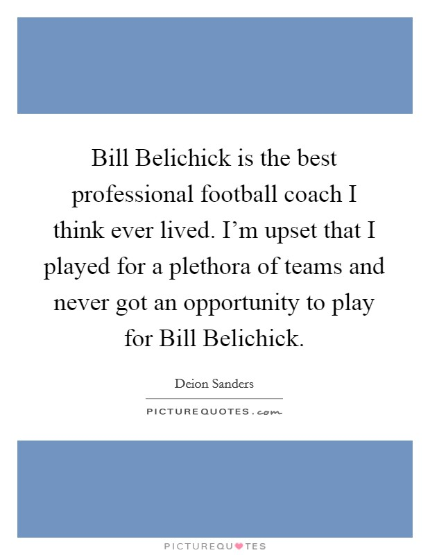 Bill Belichick is the best professional football coach I think ever lived. I'm upset that I played for a plethora of teams and never got an opportunity to play for Bill Belichick Picture Quote #1