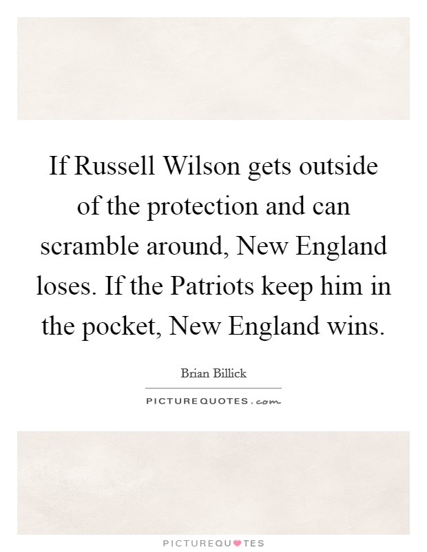 If Russell Wilson gets outside of the protection and can scramble around, New England loses. If the Patriots keep him in the pocket, New England wins Picture Quote #1