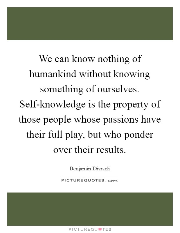We can know nothing of humankind without knowing something of ourselves. Self-knowledge is the property of those people whose passions have their full play, but who ponder over their results Picture Quote #1